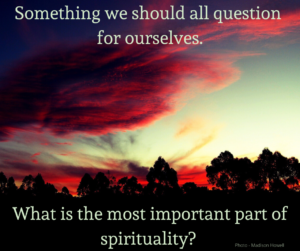 Something we should all question for ourselves - what is the most iportant part of spirituality?